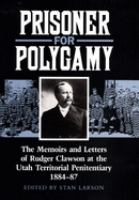 Cover image for Prisoner for polygamy : the memoirs and letters of Rudger Clawson at the Utah Territorial Penitentiary, 1884-87