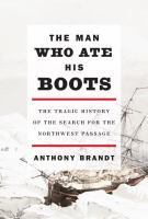 Cover image for The man who ate his boots : the tragic history of the search for the Northwest Passage