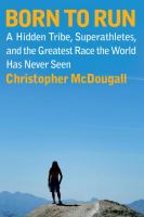 Cover image for Born to run : a hidden tribe, superathletes, and the greatest race the world has never seen