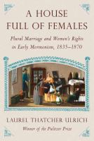 Cover image for A house full of females : plural marriage and women's rights in early Mormonism, 1835-1870