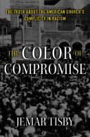 Cover image for The color of compromise : the truth about the American church's complicity in racism