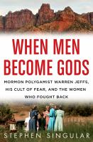 Cover image for When men become gods : Mormon polygamist Warren Jeffs, his cult of fear, and the women who fought back