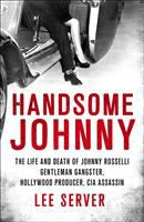 Cover image for Handsome Johnny : the life and death of Johnny Rosselli : gentleman gangster, Hollywood producer, CIA assassin
