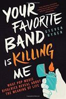 Cover image for Your favorite band is killing me : what pop music rivalries reveal about the meaning of life