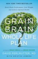 Cover image for The grain brain whole life plan : boost brain performance, lose weight, and achieve optimal health
