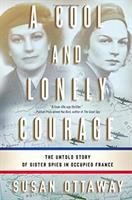 Cover image for A cool and lonely courage : the untold story of sister spies in Occupied France