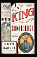 Imagen de portada para The king of confidence : a tale of utopian dreamers, frontier schemers, true believers, false prophets, and the murder of an American monarch
