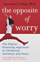 Cover image for The opposite of worry The Playful Parenting Approach to Childhood Anxieties and Fears.