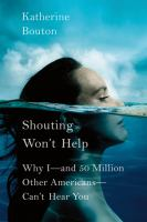 Cover image for Shouting won't help : why I--and 50 million other Americans-- can't hear you