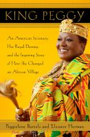 Cover image for King peggy An American Secretary, Her Royal Destiny, and the Inspiring Story of How She Changed an African Village.