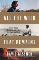 Cover image for All the wild that remains : Edward Abbey, Wallace Stegner, and the American West