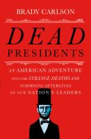 Cover image for Dead presidents : an American adventure into the strange deaths and surprising afterlives of our nation's leaders