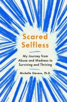Cover image for Scared selfless : my journey from abuse and madness to surviving and thriving