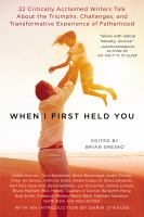 Cover image for When I first held you : 22 critically acclaimed writers talk about the triumphs, challenges, and transformative experience of fatherhood