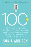 Cover image for 100 plus : how the coming age of longevity will change everything : from careers and relationships to family and faith