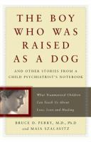 Cover image for The boy who was raised as a dog : and other stories from a child psychiatrist's notebook : what traumatized children can teach us about loss, love, and healing