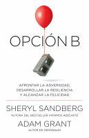 Cover image for Opción B : afrontar la adversidad, desarrollar la resiliencia y alcanzar la felicidad