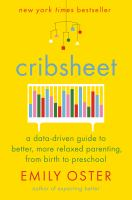 Cover image for Cribsheet : a data-driven guide to better, more relaxed parenting, from birth to preschool