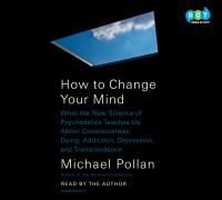 Cover image for How to change your mind what the new science of psychedelics teaches us about consciousness, dying, addiction, depression, and transcendence