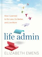 Cover image for Life admin : how I learned to do less, do better, and live more