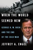 Cover image for When the world seemed new : George H.W. Bush and the end of the Cold War