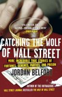 Cover image for Catching the Wolf of Wall Street : more incredible true stories of fortunes, schemes, parties, and prison