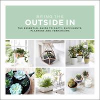 Imagen de portada para Bring the outside in : the essential guide to cacti, succulents, planters and terrariums