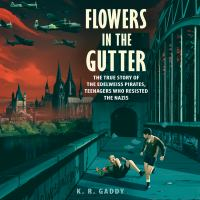 Cover image for Flowers in the gutter The true story of the edelweiss pirates, teenagers who resisted the nazis.