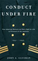 Cover image for Conduct under fire : four American doctors and their fight for life as prisoners of the Japanese 1941-1945