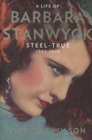 Cover image for A life of Barbara Stanwyck. Volume 1 : Steel-true 1907-1940