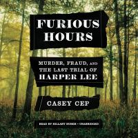 Cover image for Furious hours Harper Lee and an unfinished story of race, religion, and murder in the deep south