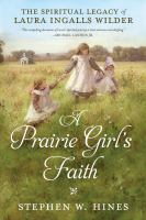 Cover image for A prairie girl's faith : the spiritual legacy of Laura Ingalls Wilder