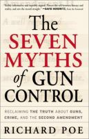 Imagen de portada para The seven myths of gun control : reclaiming the truth about guns, crime, and the Second Amendment