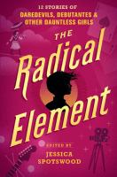 Cover image for The radical element : 12 stories of daredevils, debutantes, and other dauntless girls