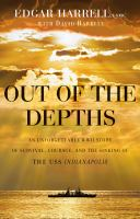 Cover image for Out of the depths : an unforgettable WWII story of survival, courage, and the sinking of the USS Indianapolis