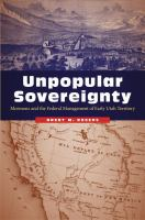 Cover image for Unpopular sovereignty : Mormons and the federal management of early Utah Territory