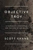 Cover image for Objective Troy : a terrorist, a president, and the rise of the drone