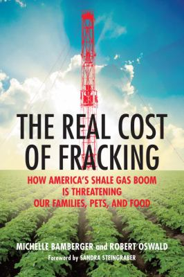Cover image for The real cost of fracking : how America's shale gas boom is threatening our families, pets, and food