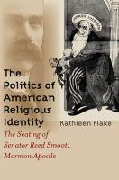 Cover image for The politics of American religious identity : the seating of Senator Reed Smoot, Mormon apostle