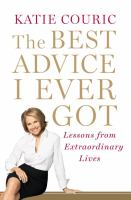 Cover image for The best advice I ever got : lessons from extraordinary lives