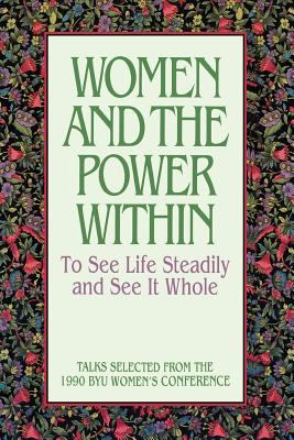 Cover image for BYU Women's Conference (1990), Women and the power within : to see life steadily and see it whole