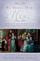 Cover image for We shall make music : stories of the Primary songs and how they came to be