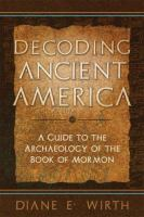 Cover image for Decoding ancient America : a guide to the archaeology of the Book of Mormon