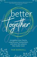Cover image for Better together : strengthen your family, simplify your homeschool, and savor the subjects that matter most