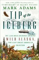 Cover image for Tip of the iceberg : my 3,000-mile journey around wild Alaska, the last great American frontier