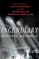 Imagen de portada para Incendiary : the psychiatrist, the mad bomber, and the invention of criminal profiling