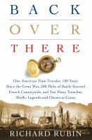Cover image for Back over there : one American time-traveler, 100 years since the Great War, 500 miles of battle-scarred French countryside, and too many trenches, shells, legends and ghosts to count