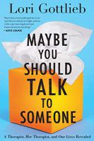 Cover image for Maybe you should talk to someone A Therapist, HER Therapist, and Our Lives Revealed.