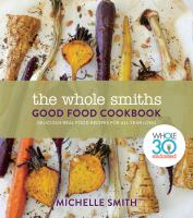 Cover image for The whole smiths good food cookbook Whole30 Endorsed, Delicious Real Food Recipes to Cook All Year Long.