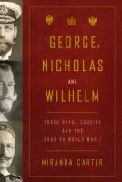 Cover image for George, Nicholas and Wilhelm : three royal cousins and the road to World War I